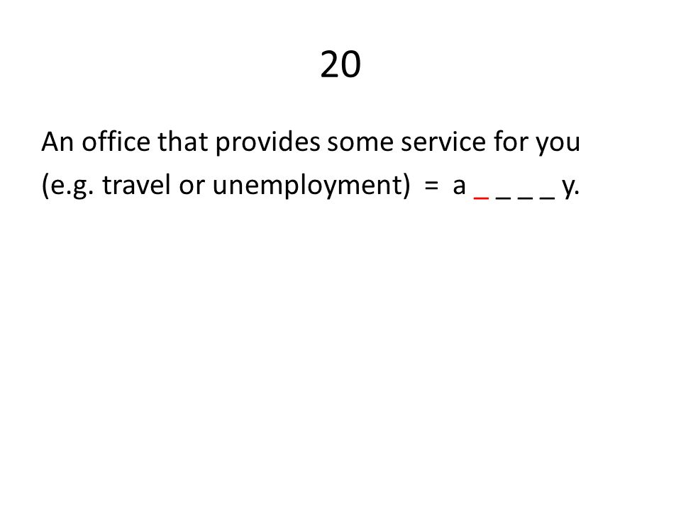 20 An office that provides some service for you (e.g. travel or unemployment) = a _ _ _ _ y.