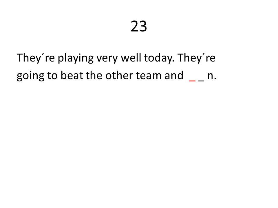 23 They´re playing very well today. They´re going to beat the other team and _ _ n.