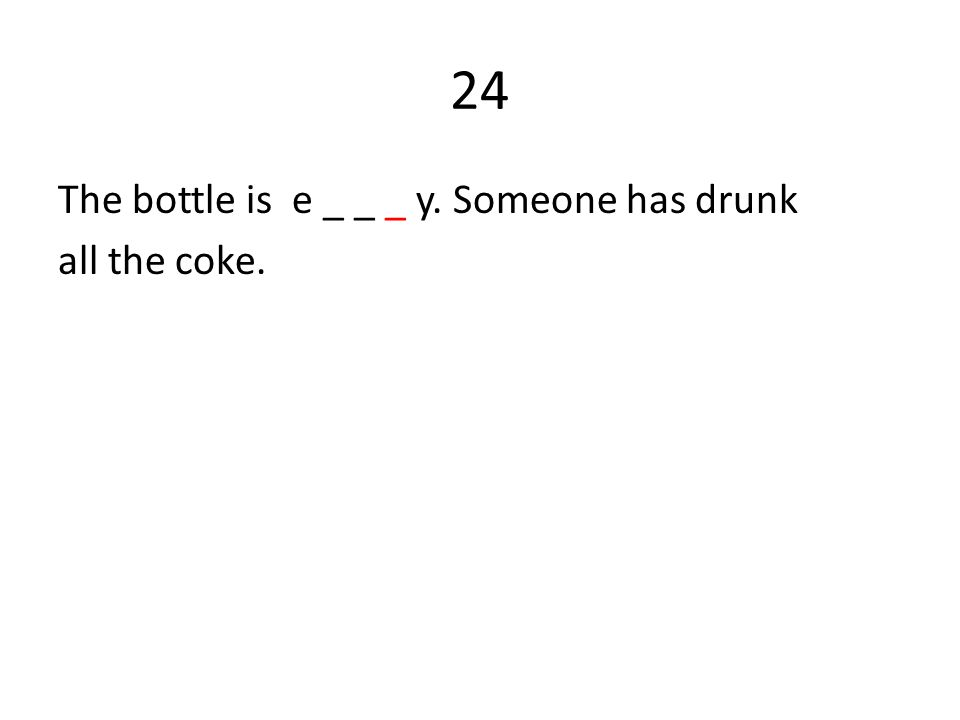 24 The bottle is e _ _ _ y. Someone has drunk all the coke.