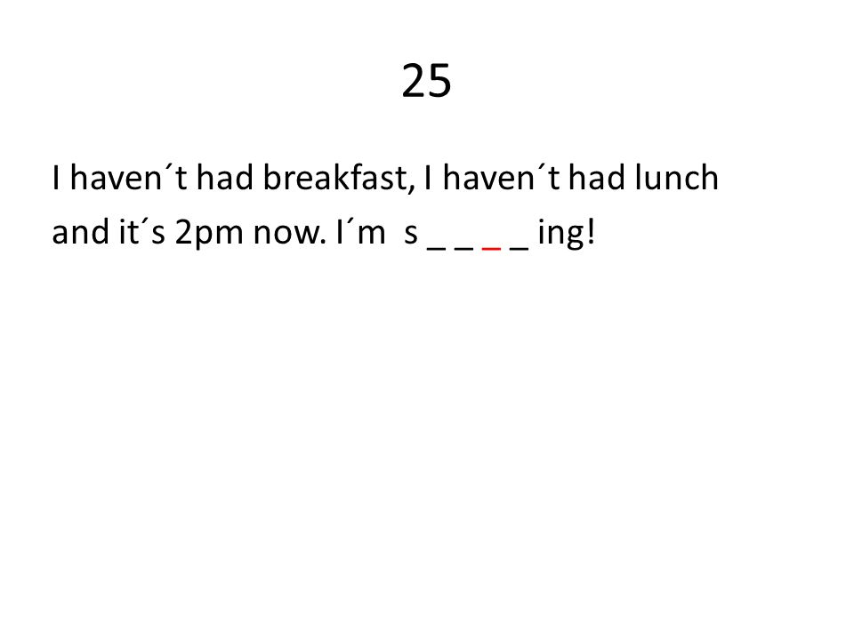25 I haven´t had breakfast, I haven´t had lunch and it´s 2pm now. I´m s _ _ _ _ ing!
