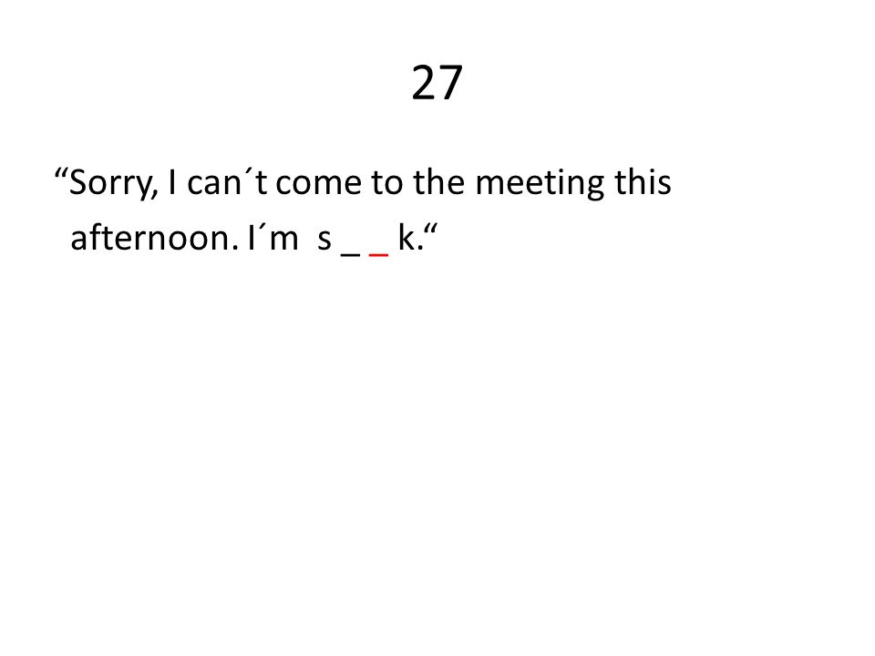 27 Sorry, I can´t come to the meeting this afternoon. I´m s _ _ k.