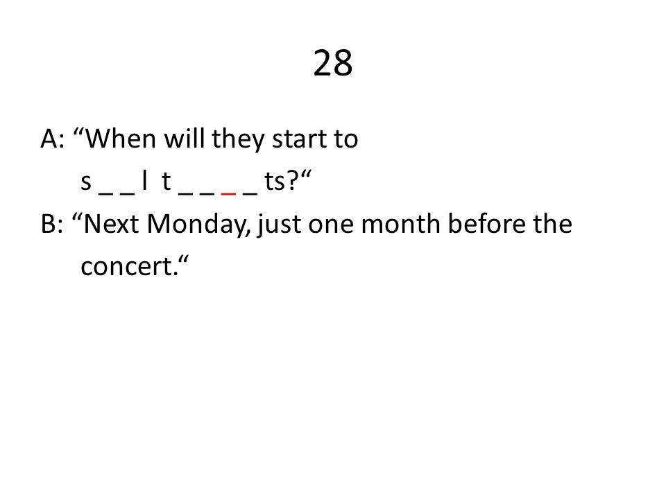 "28 A: ""When will they start to s _ _ l t _ _ _ _ ts?"" B: ""Next Monday, just one month before the concert."""