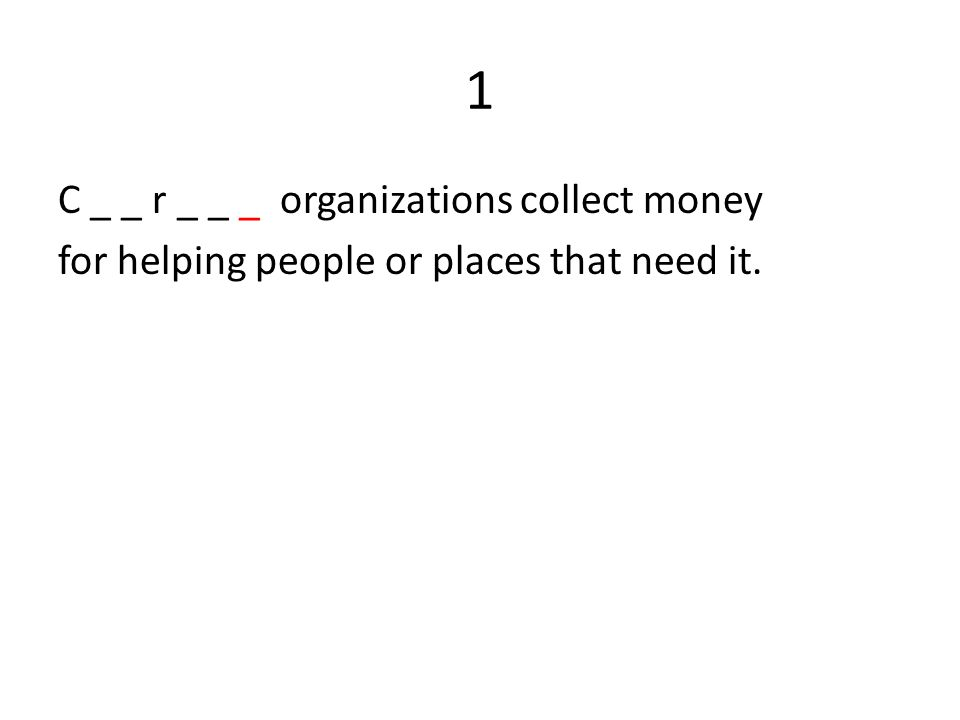 1 C _ _ r _ _ _ organizations collect money for helping people or places that need it.