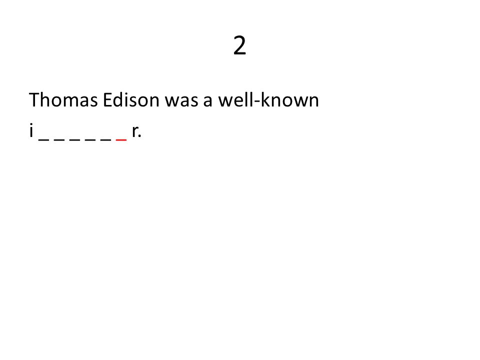 2 Thomas Edison was a well-known i _ _ _ _ _ _ r.