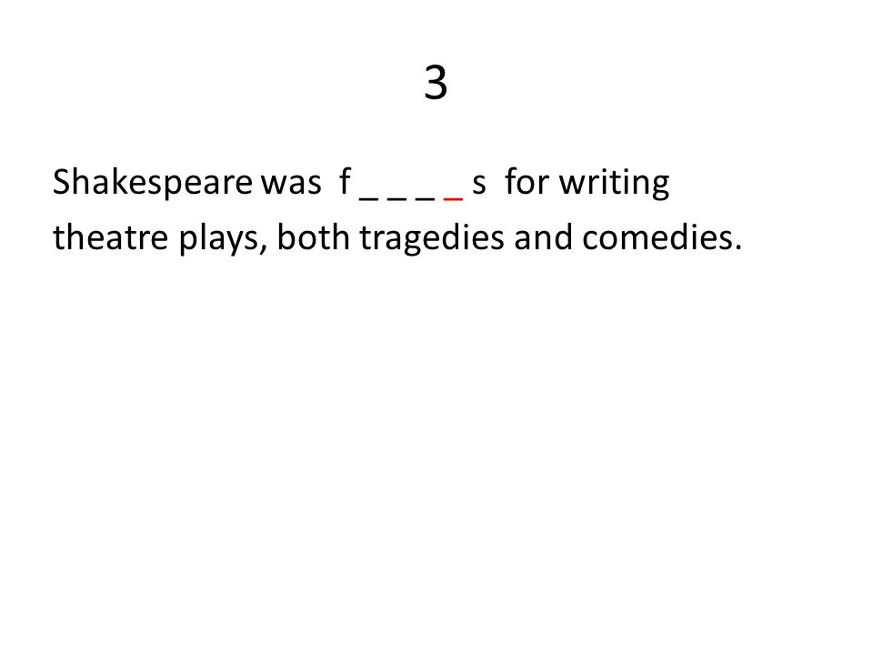 3 Shakespeare was f _ _ _ _ s for writing theatre plays, both tragedies and comedies.