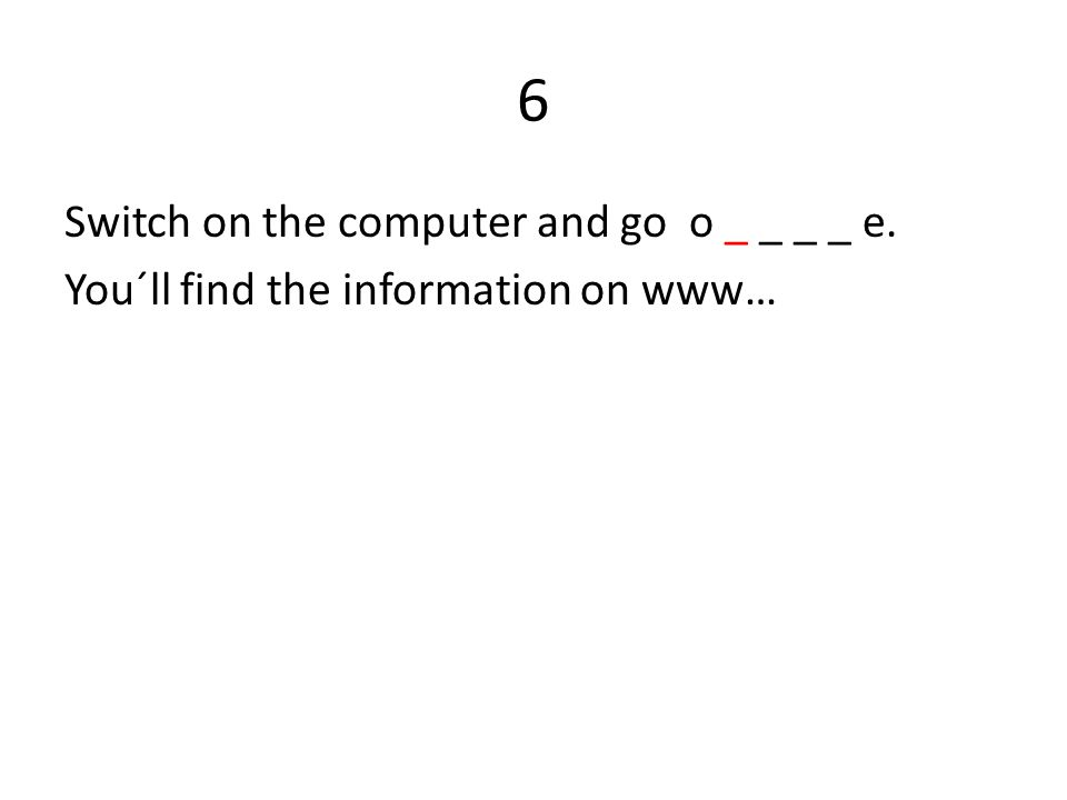 6 Switch on the computer and go o _ _ _ _ e. You´ll find the information on www…