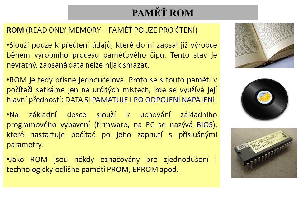 PAMĚŤ ROM ROM (READ ONLY MEMORY – PAMĚŤ POUZE PRO ČTENÍ) Slouží pouze k přečtení údajů, které do ní zapsal již výrobce během výrobního procesu paměťového čipu.