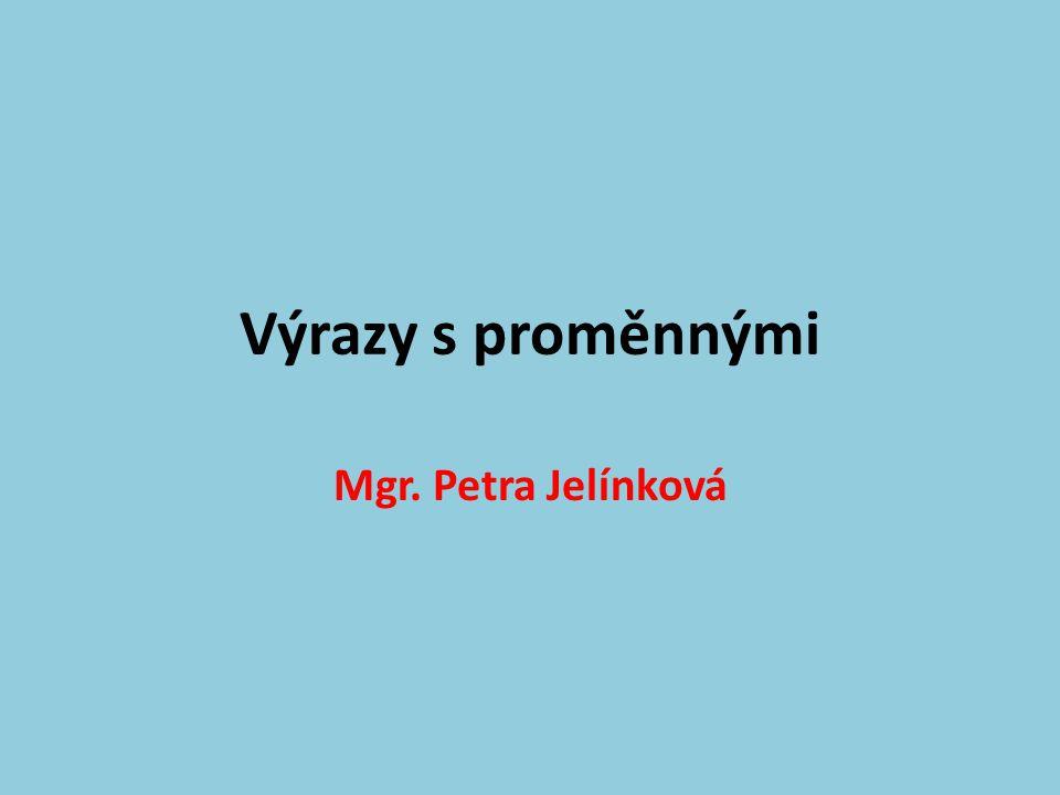 Výrazy s proměnnými Mgr. Petra Jelínková