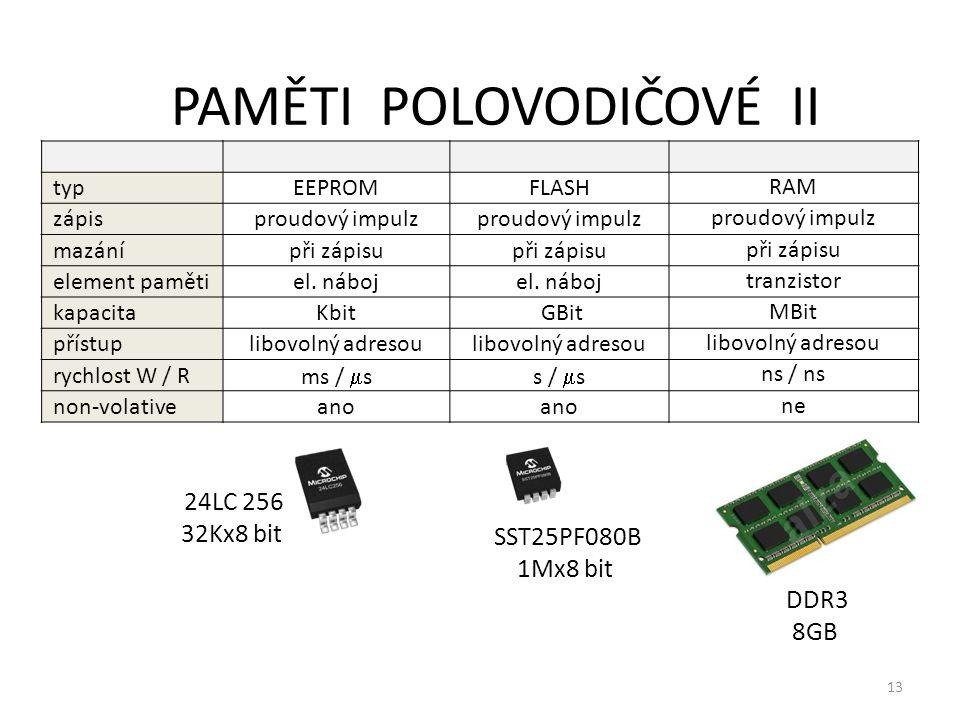 13 PAMĚTI POLOVODIČOVÉ II typEEPROMFLASH RAM zápisproudový impulz mazánípři zápisu element pamětiel. náboj tranzistor kapacitaKbit GBit MBit přístupli