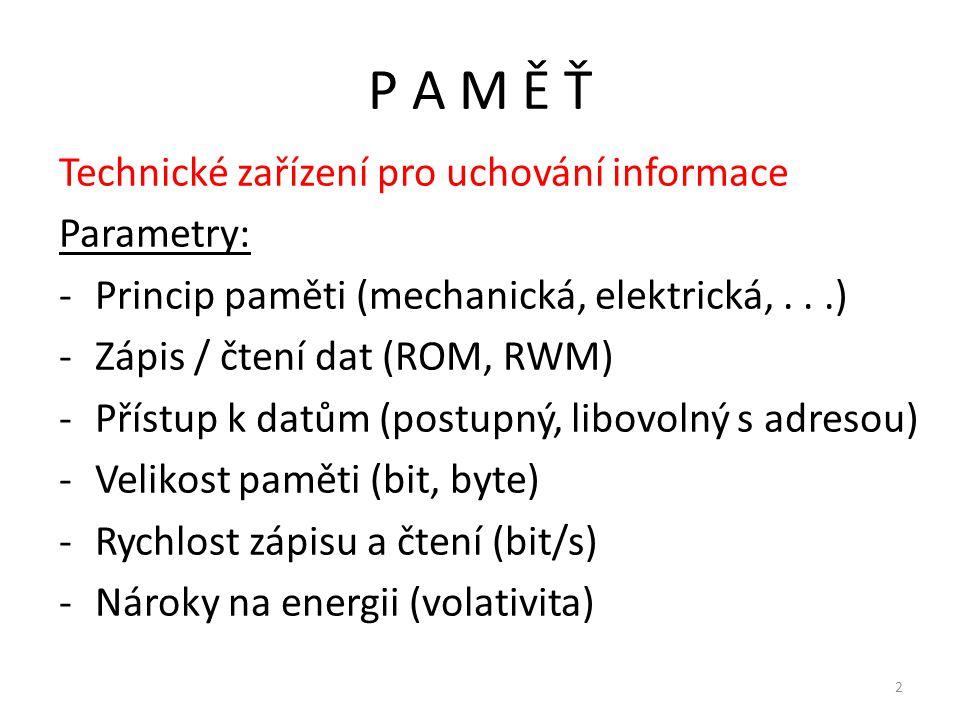 P A M Ě Ť Technické zařízení pro uchování informace Parametry: -Princip paměti (mechanická, elektrická,...) -Zápis / čtení dat (ROM, RWM) -Přístup k d