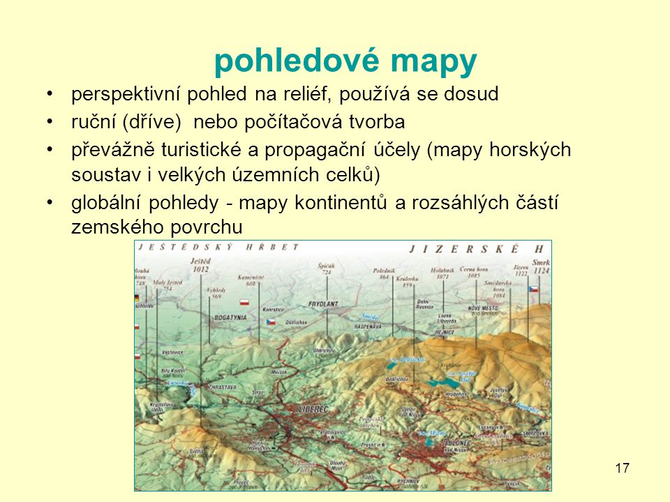 17 pohledové mapy perspektivní pohled na reliéf, používá se dosud ruční (dříve) nebo počítačová tvorba převážně turistické a propagační účely (mapy ho