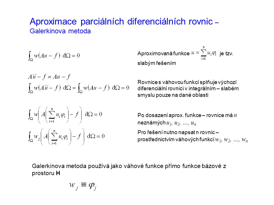 Aproximace parciálních diferenciálních rovnic – Galerkinova metoda Aproximovaná funkce je tzv. slabým řešením Rovnice s váhovou funkcí splňuje výchozí