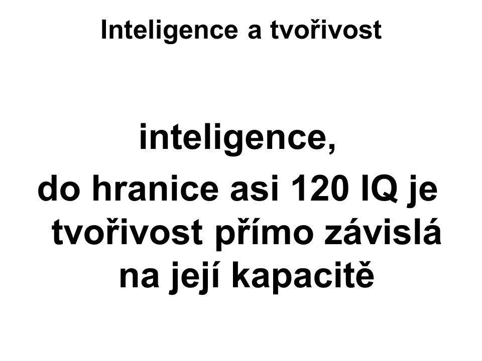 Inteligence a tvořivost inteligence, do hranice asi 120 IQ je tvořivost přímo závislá na její kapacitě