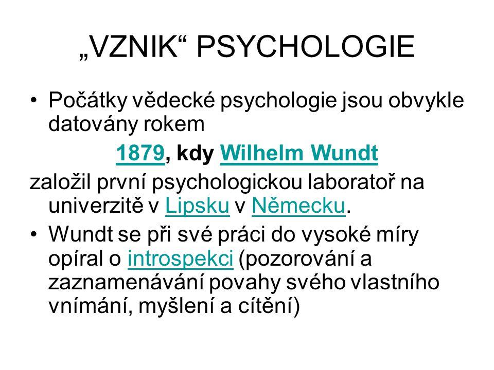 """""""VZNIK PSYCHOLOGIE Počátky vědecké psychologie jsou obvykle datovány rokem 18791879, kdy Wilhelm WundtWilhelm Wundt založil první psychologickou laboratoř na univerzitě v Lipsku v Německu.LipskuNěmecku Wundt se při své práci do vysoké míry opíral o introspekci (pozorování a zaznamenávání povahy svého vlastního vnímání, myšlení a cítění)introspekci"""