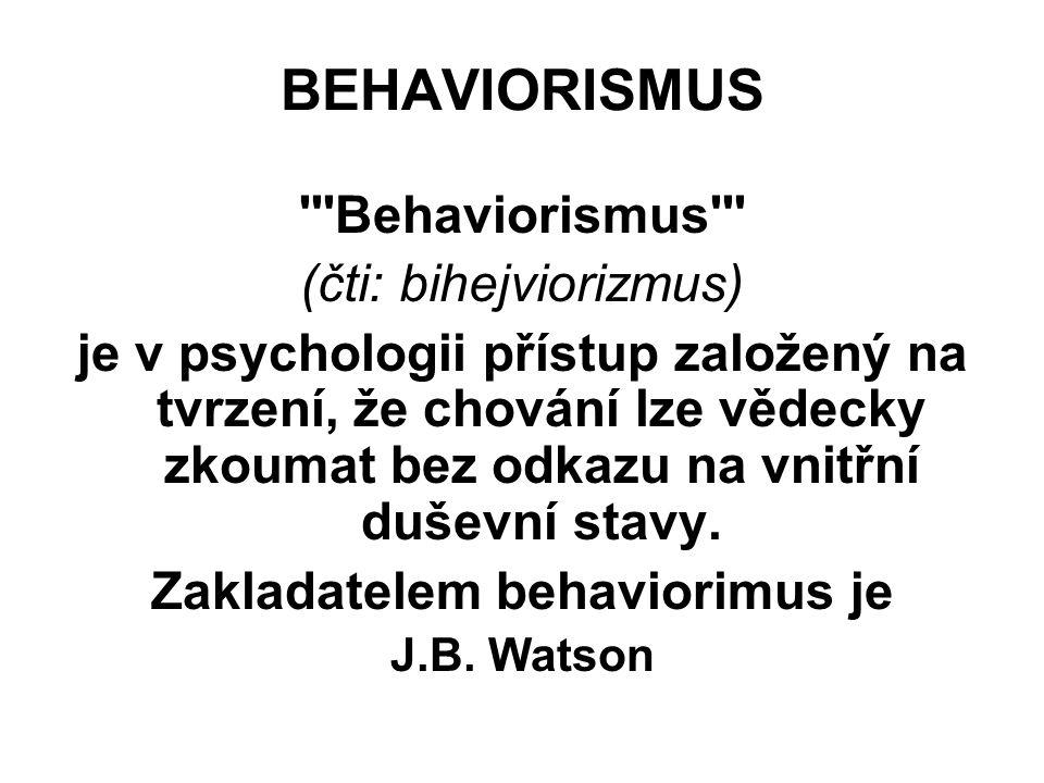 BEHAVIORISMUS Behaviorismus (čti: bihejviorizmus) je v psychologii přístup založený na tvrzení, že chování lze vědecky zkoumat bez odkazu na vnitřní duševní stavy.