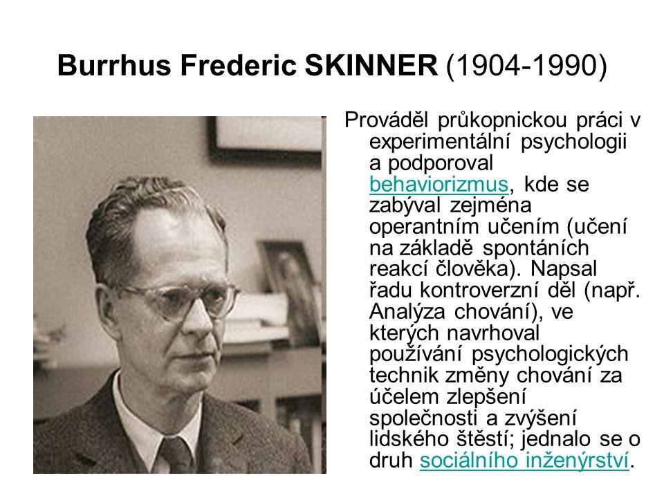 Burrhus Frederic SKINNER (1904-1990) Prováděl průkopnickou práci v experimentální psychologii a podporoval behaviorizmus, kde se zabýval zejména operantním učením (učení na základě spontáních reakcí člověka).