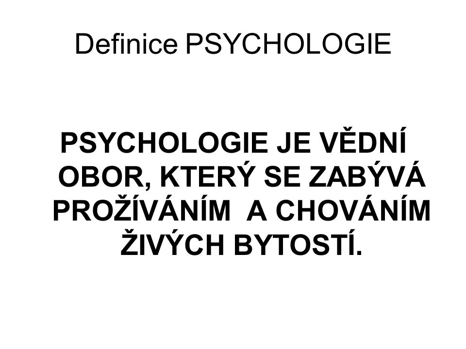 Definice PSYCHOLOGIE PSYCHOLOGIE JE VĚDNÍ OBOR, KTERÝ SE ZABÝVÁ PROŽÍVÁNÍM A CHOVÁNÍM ŽIVÝCH BYTOSTÍ.