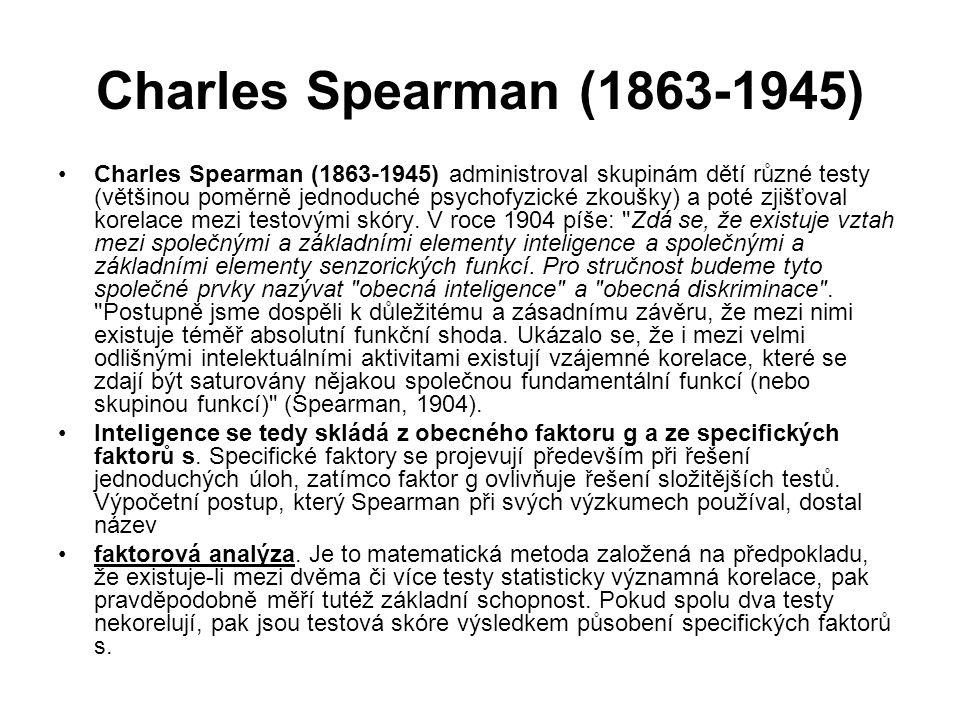Charles Spearman (1863-1945) Charles Spearman (1863-1945) administroval skupinám dětí různé testy (většinou poměrně jednoduché psychofyzické zkoušky) a poté zjišťoval korelace mezi testovými skóry.
