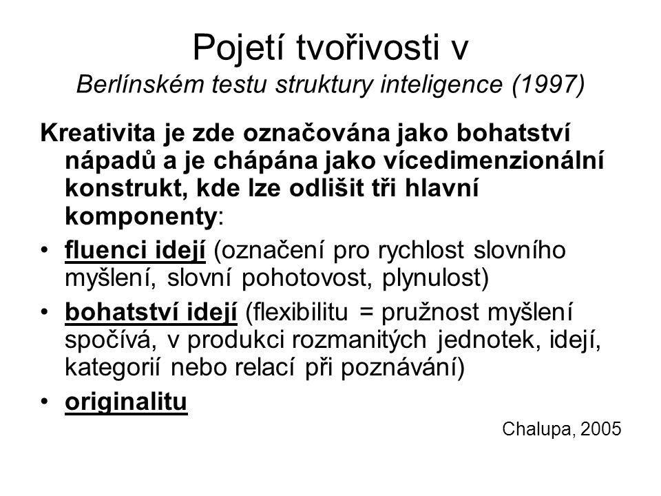 Pojetí tvořivosti v Berlínském testu struktury inteligence (1997) Kreativita je zde označována jako bohatství nápadů a je chápána jako vícedimenzionální konstrukt, kde lze odlišit tři hlavní komponenty: fluenci idejí (označení pro rychlost slovního myšlení, slovní pohotovost, plynulost) bohatství idejí (flexibilitu = pružnost myšlení spočívá, v produkci rozmanitých jednotek, idejí, kategorií nebo relací při poznávání) originalitu Chalupa, 2005