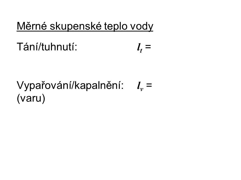 Měrné skupenské teplo vody Tání/tuhnutí: l t = Vypařování/kapalnění: l v = (varu)