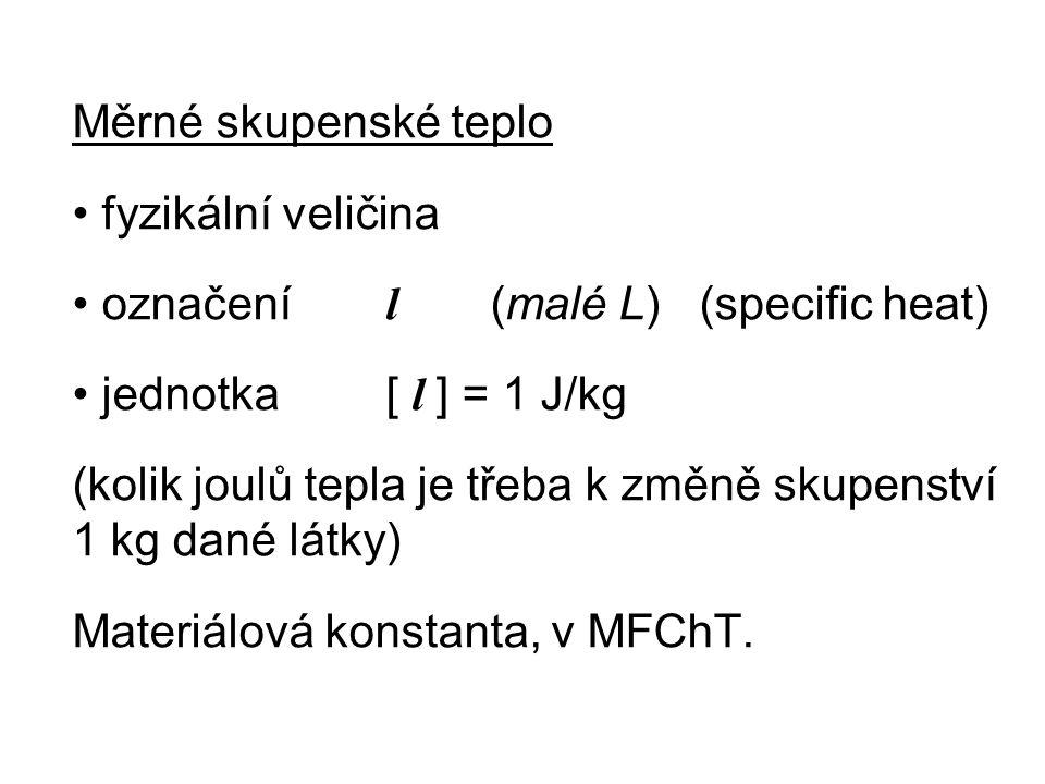 Měrné skupenské teplo fyzikální veličina označení l (malé L) (specific heat) jednotka [ l ] = 1 J/kg (kolik joulů tepla je třeba k změně skupenství 1 kg dané látky) Materiálová konstanta, v MFChT.