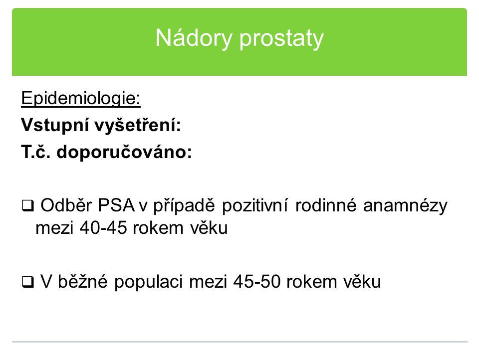 Nádory prostaty Epidemiologie: Vstupní vyšetření: T.č. doporučováno:  Odběr PSA v případě pozitivní rodinné anamnézy mezi 40-45 rokem věku  V běžné