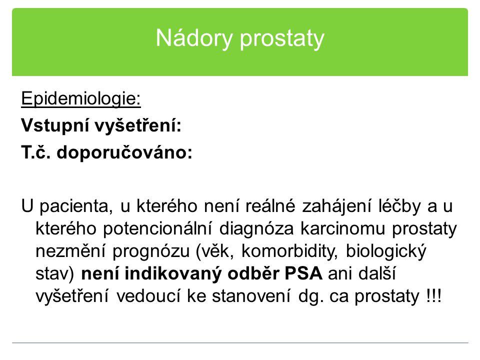 Nádory prostaty Epidemiologie: Vstupní vyšetření: T.č. doporučováno: U pacienta, u kterého není reálné zahájení léčby a u kterého potencionální diagnó