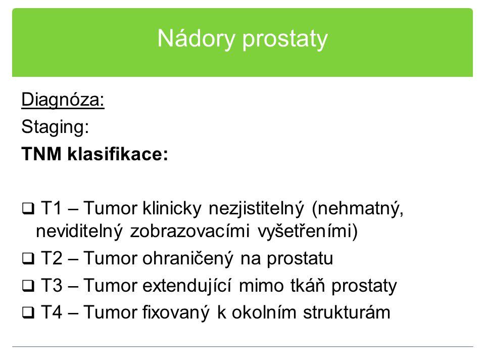 Nádory prostaty Diagnóza: Staging: TNM klasifikace:  T1 – Tumor klinicky nezjistitelný (nehmatný, neviditelný zobrazovacími vyšetřeními)  T2 – Tumor