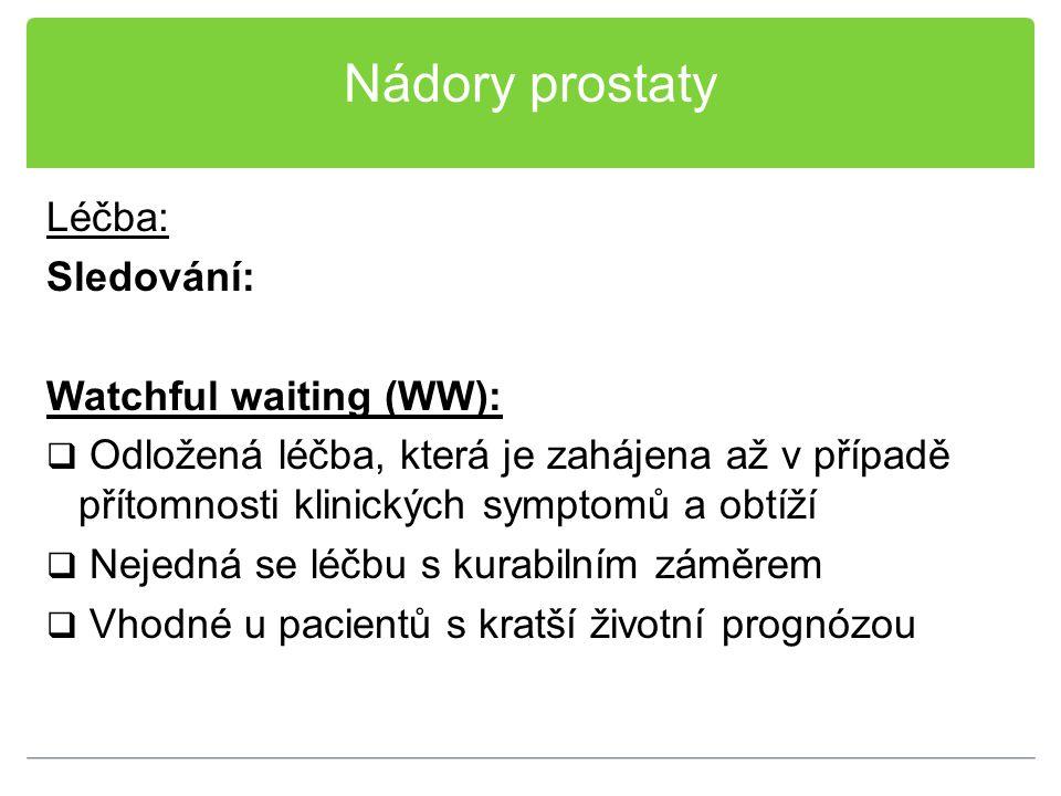 Nádory prostaty Léčba: Sledování: Watchful waiting (WW):  Odložená léčba, která je zahájena až v případě přítomnosti klinických symptomů a obtíží  N