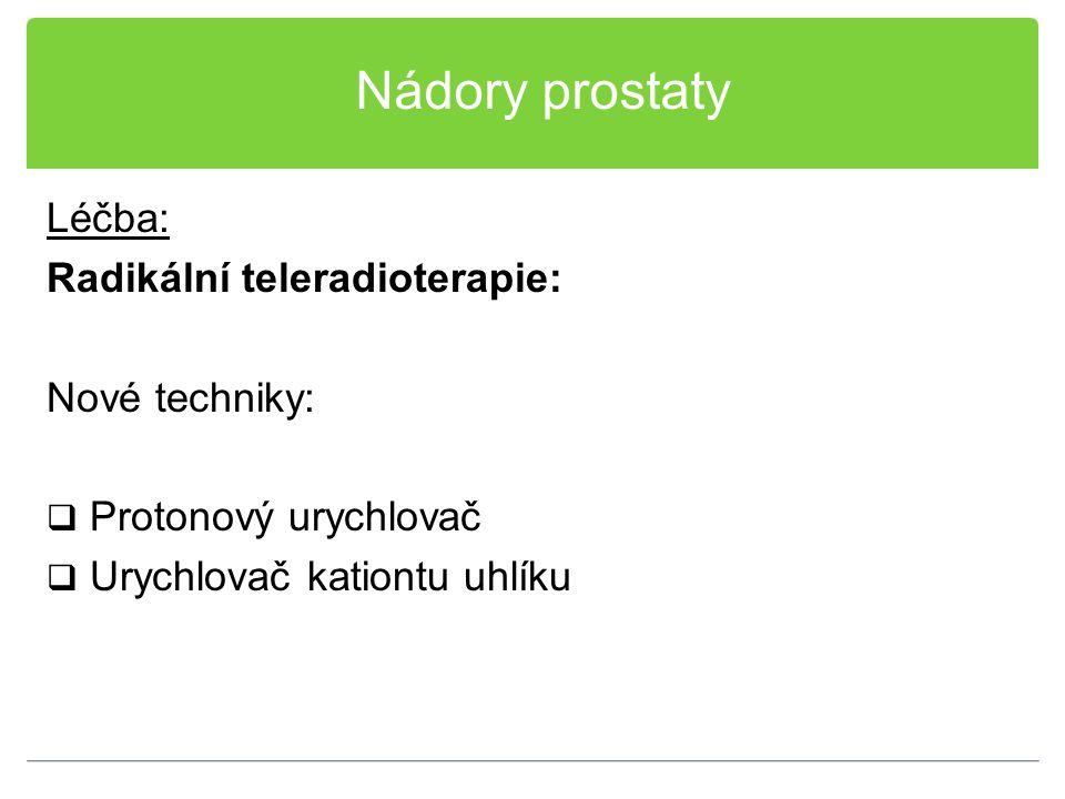 Nádory prostaty Léčba: Radikální teleradioterapie: Nové techniky:  Protonový urychlovač  Urychlovač kationtu uhlíku