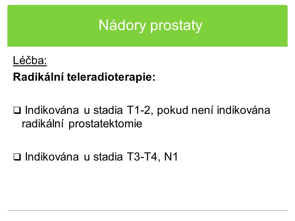Nádory prostaty Léčba: Radikální teleradioterapie:  Indikována u stadia T1-2, pokud není indikována radikální prostatektomie  Indikována u stadia T3