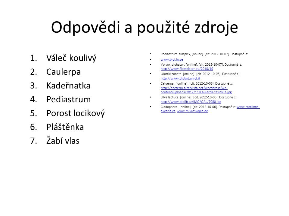 Odpovědi a použité zdroje 1.Váleč koulivý 2.Caulerpa 3.Kadeřnatka 4.Pediastrum 5.Porost locikový 6.Pláštěnka 7.Žabí vlas Pediastrum-simplex, [online].