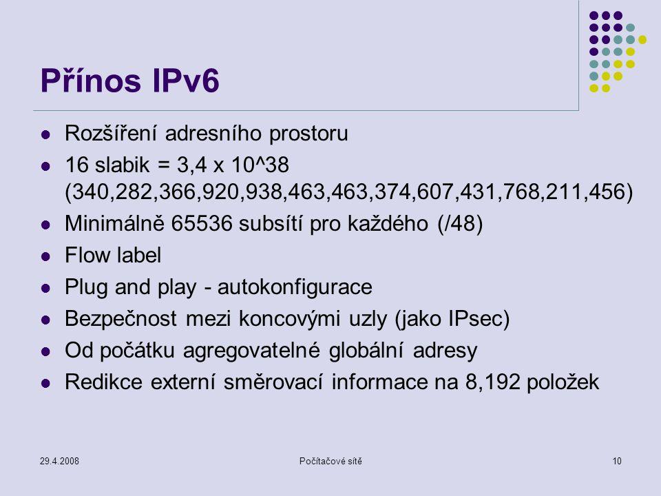 29.4.2008Počítačové sítě10 Přínos IPv6 Rozšíření adresního prostoru 16 slabik = 3,4 x 10^38 (340,282,366,920,938,463,463,374,607,431,768,211,456) Mini