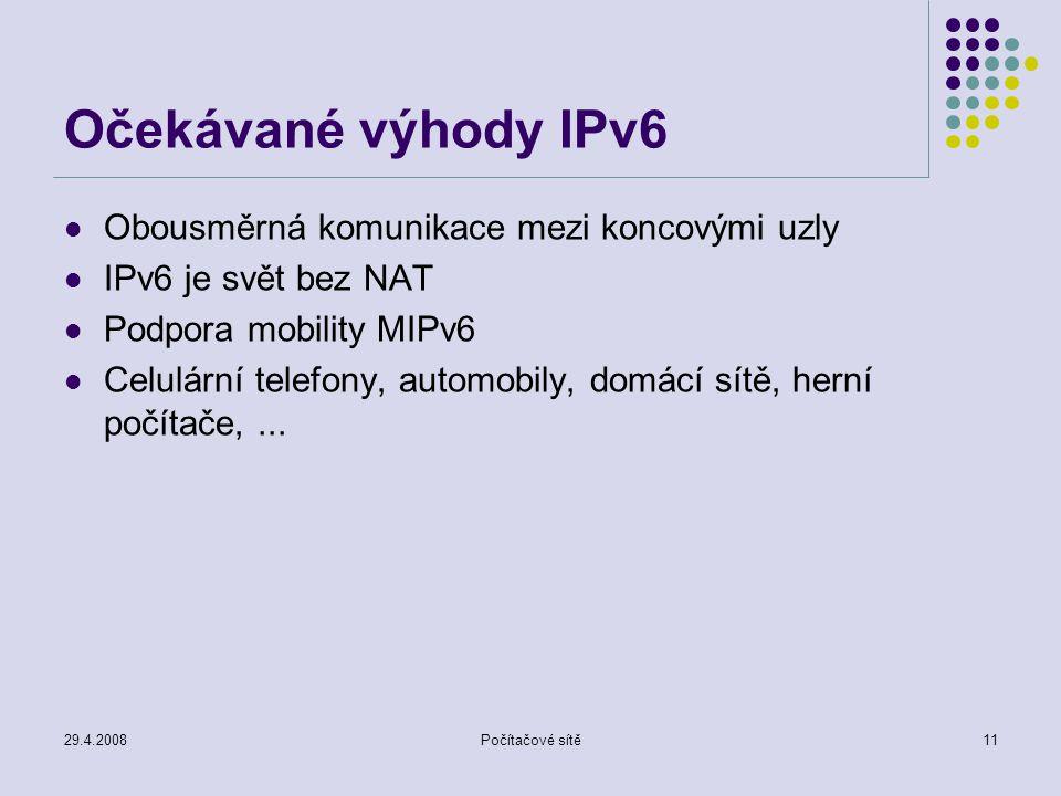 29.4.2008Počítačové sítě11 Očekávané výhody IPv6 Obousměrná komunikace mezi koncovými uzly IPv6 je svět bez NAT Podpora mobility MIPv6 Celulární telefony, automobily, domácí sítě, herní počítače,...