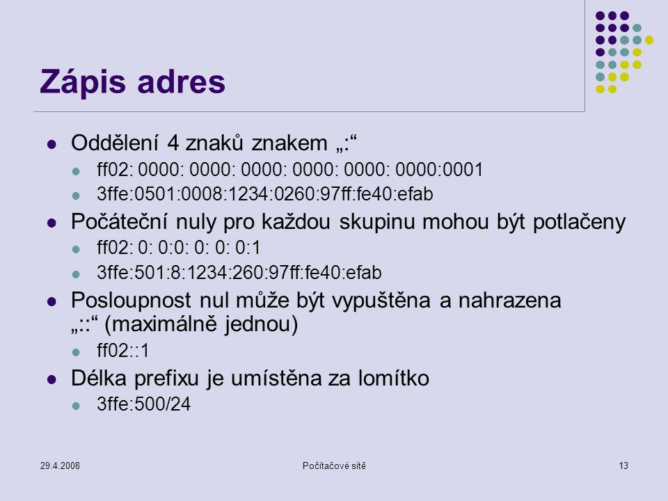 """29.4.2008Počítačové sítě13 Zápis adres Oddělení 4 znaků znakem """": ff02: 0000: 0000: 0000: 0000: 0000: 0000:0001 3ffe:0501:0008:1234:0260:97ff:fe40:efab Počáteční nuly pro každou skupinu mohou být potlačeny ff02: 0: 0:0: 0: 0: 0:1 3ffe:501:8:1234:260:97ff:fe40:efab Posloupnost nul může být vypuštěna a nahrazena """":: (maximálně jednou) ff02::1 Délka prefixu je umístěna za lomítko 3ffe:500/24"""