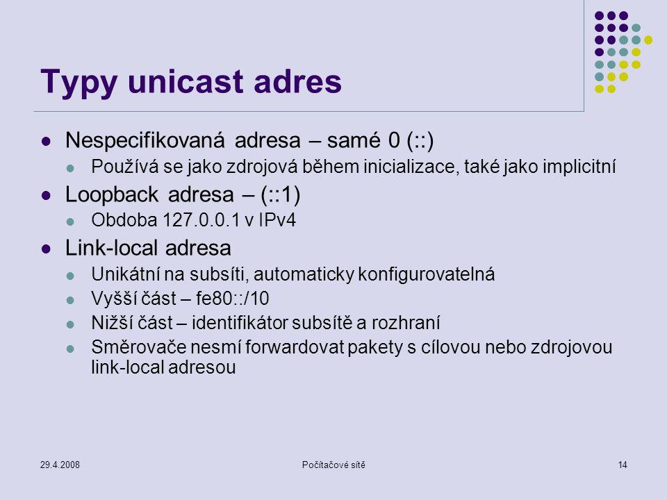 29.4.2008Počítačové sítě14 Typy unicast adres Nespecifikovaná adresa – samé 0 (::) Používá se jako zdrojová během inicializace, také jako implicitní Loopback adresa – (::1) Obdoba 127.0.0.1 v IPv4 Link-local adresa Unikátní na subsíti, automaticky konfigurovatelná Vyšší část – fe80::/10 Nižší část – identifikátor subsítě a rozhraní Směrovače nesmí forwardovat pakety s cílovou nebo zdrojovou link-local adresou