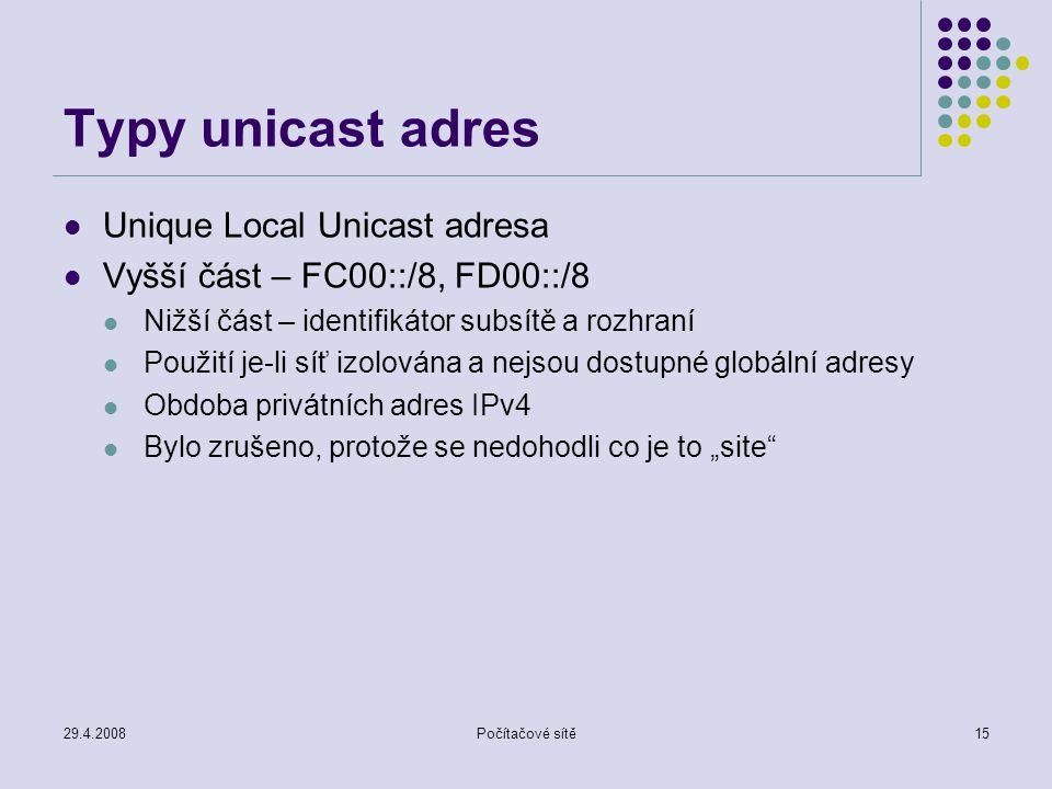 """29.4.2008Počítačové sítě15 Typy unicast adres Unique Local Unicast adresa Vyšší část – FC00::/8, FD00::/8 Nižší část – identifikátor subsítě a rozhraní Použití je-li síť izolována a nejsou dostupné globální adresy Obdoba privátních adres IPv4 Bylo zrušeno, protože se nedohodli co je to """"site"""