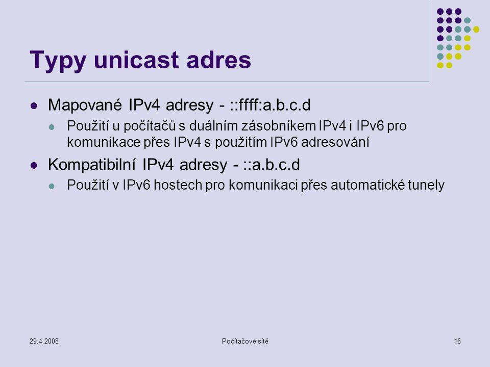 29.4.2008Počítačové sítě16 Typy unicast adres Mapované IPv4 adresy - ::ffff:a.b.c.d Použití u počítačů s duálním zásobníkem IPv4 i IPv6 pro komunikace přes IPv4 s použitím IPv6 adresování Kompatibilní IPv4 adresy - ::a.b.c.d Použití v IPv6 hostech pro komunikaci přes automatické tunely