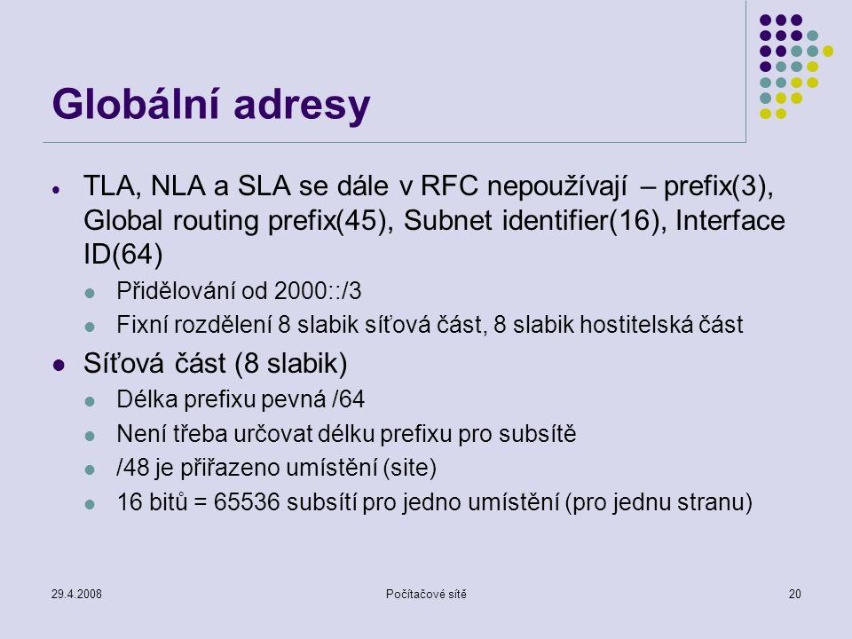 29.4.2008Počítačové sítě20 Globální adresy  TLA, NLA a SLA se dále v RFC nepoužívají – prefix(3), Global routing prefix(45), Subnet identifier(16), Interface ID(64) Přidělování od 2000::/3 Fixní rozdělení 8 slabik síťová část, 8 slabik hostitelská část Síťová část (8 slabik) Délka prefixu pevná /64 Není třeba určovat délku prefixu pro subsítě /48 je přiřazeno umístění (site) 16 bitů = 65536 subsítí pro jedno umístění (pro jednu stranu)