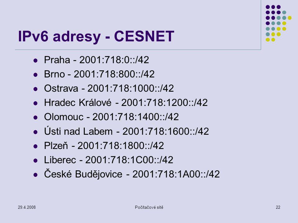 29.4.2008Počítačové sítě22 IPv6 adresy - CESNET Praha - 2001:718:0::/42 Brno - 2001:718:800::/42 Ostrava - 2001:718:1000::/42 Hradec Králové - 2001:718:1200::/42 Olomouc - 2001:718:1400::/42 Ústi nad Labem - 2001:718:1600::/42 Plzeň - 2001:718:1800::/42 Liberec - 2001:718:1C00::/42 České Budějovice - 2001:718:1A00::/42