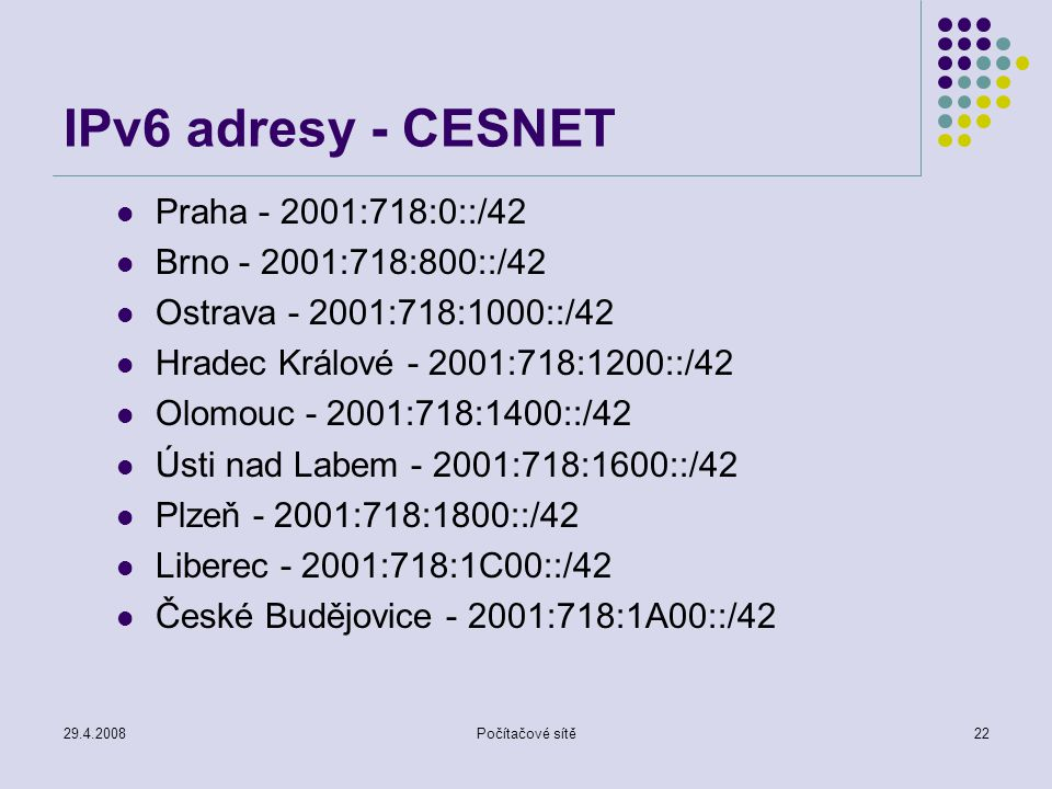 29.4.2008Počítačové sítě22 IPv6 adresy - CESNET Praha - 2001:718:0::/42 Brno - 2001:718:800::/42 Ostrava - 2001:718:1000::/42 Hradec Králové - 2001:71