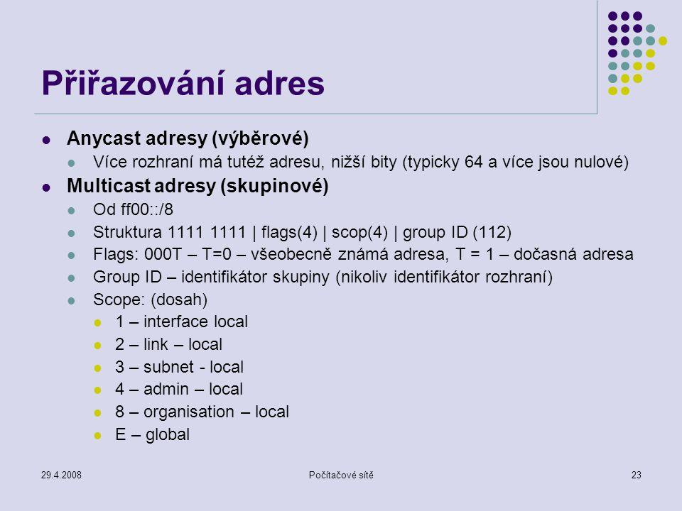 29.4.2008Počítačové sítě23 Přiřazování adres Anycast adresy (výběrové) Více rozhraní má tutéž adresu, nižší bity (typicky 64 a více jsou nulové) Multicast adresy (skupinové) Od ff00::/8 Struktura 1111 1111 | flags(4) | scop(4) | group ID (112) Flags: 000T – T=0 – všeobecně známá adresa, T = 1 – dočasná adresa Group ID – identifikátor skupiny (nikoliv identifikátor rozhraní) Scope: (dosah) 1 – interface local 2 – link – local 3 – subnet - local 4 – admin – local 8 – organisation – local E – global