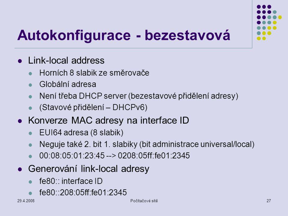 29.4.2008Počítačové sítě27 Autokonfigurace - bezestavová Link-local address Horních 8 slabik ze směrovače Globální adresa Není třeba DHCP server (bezestavové přidělení adresy) (Stavové přidělení – DHCPv6) Konverze MAC adresy na interface ID EUI64 adresa (8 slabik) Neguje také 2.