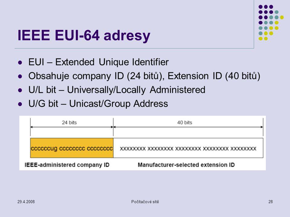 29.4.2008Počítačové sítě28 IEEE EUI-64 adresy EUI – Extended Unique Identifier Obsahuje company ID (24 bitů), Extension ID (40 bitů) U/L bit – Universally/Locally Administered U/G bit – Unicast/Group Address