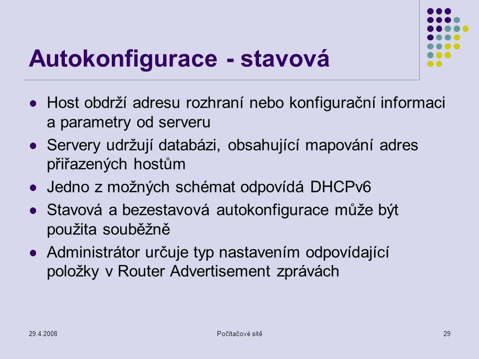 29.4.2008Počítačové sítě29 Autokonfigurace - stavová Host obdrží adresu rozhraní nebo konfigurační informaci a parametry od serveru Servery udržují databázi, obsahující mapování adres přiřazených hostům Jedno z možných schémat odpovídá DHCPv6 Stavová a bezestavová autokonfigurace může být použita souběžně Administrátor určuje typ nastavením odpovídající položky v Router Advertisement zprávách