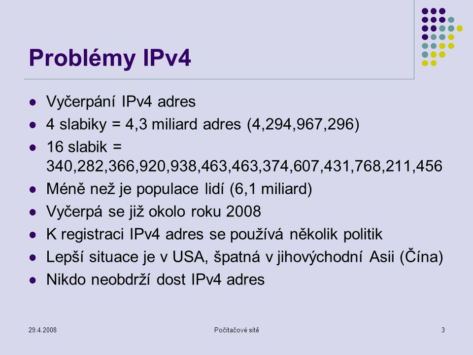 29.4.2008Počítačové sítě3 Problémy IPv4 Vyčerpání IPv4 adres 4 slabiky = 4,3 miliard adres (4,294,967,296) 16 slabik = 340,282,366,920,938,463,463,374