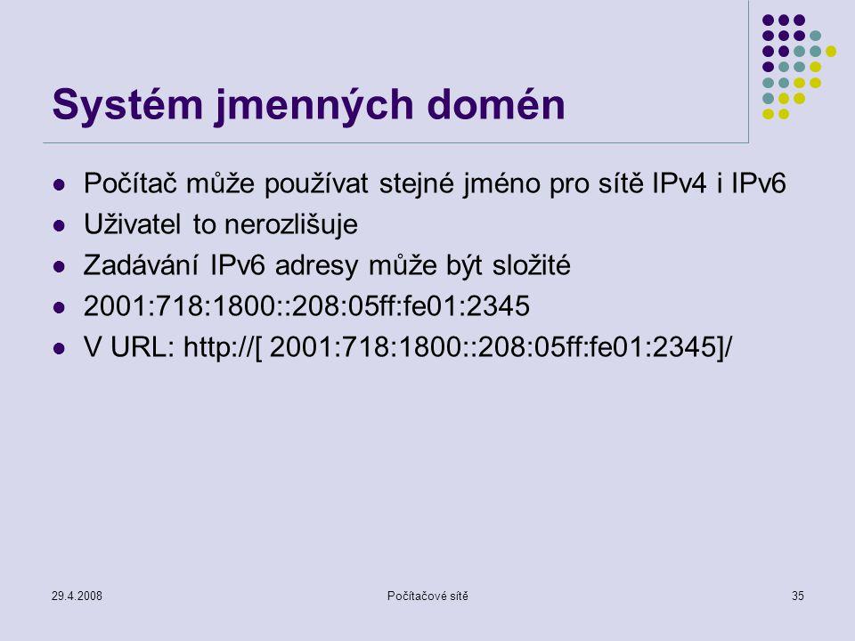 29.4.2008Počítačové sítě35 Systém jmenných domén Počítač může používat stejné jméno pro sítě IPv4 i IPv6 Uživatel to nerozlišuje Zadávání IPv6 adresy může být složité 2001:718:1800::208:05ff:fe01:2345 V URL: http://[ 2001:718:1800::208:05ff:fe01:2345]/