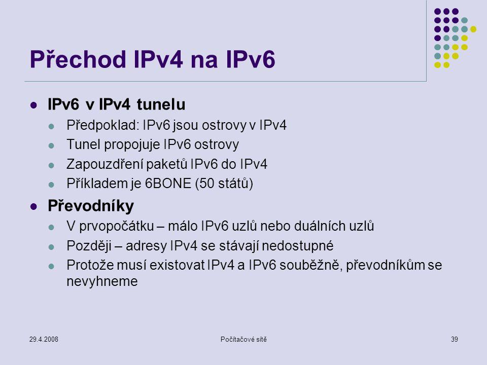29.4.2008Počítačové sítě39 Přechod IPv4 na IPv6 IPv6 v IPv4 tunelu Předpoklad: IPv6 jsou ostrovy v IPv4 Tunel propojuje IPv6 ostrovy Zapouzdření paketů IPv6 do IPv4 Příkladem je 6BONE (50 států) Převodníky V prvopočátku – málo IPv6 uzlů nebo duálních uzlů Později – adresy IPv4 se stávají nedostupné Protože musí existovat IPv4 a IPv6 souběžně, převodníkům se nevyhneme