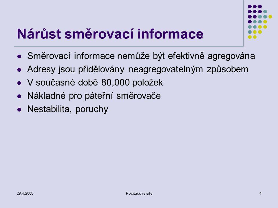 29.4.2008Počítačové sítě4 Nárůst směrovací informace Směrovací informace nemůže být efektivně agregována Adresy jsou přidělovány neagregovatelným způsobem V současné době 80,000 položek Nákladné pro páteřní směrovače Nestabilita, poruchy