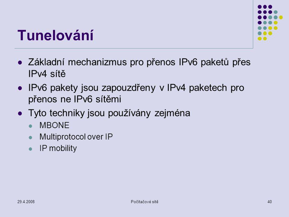 29.4.2008Počítačové sítě40 Tunelování Základní mechanizmus pro přenos IPv6 paketů přes IPv4 sítě IPv6 pakety jsou zapouzdřeny v IPv4 paketech pro přenos ne IPv6 sítěmi Tyto techniky jsou používány zejména MBONE Multiprotocol over IP IP mobility